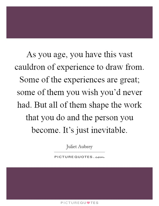 As you age, you have this vast cauldron of experience to draw from. Some of the experiences are great; some of them you wish you'd never had. But all of them shape the work that you do and the person you become. It's just inevitable Picture Quote #1