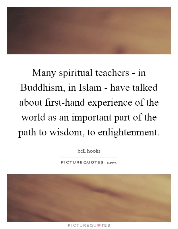 Many spiritual teachers - in Buddhism, in Islam - have talked about first-hand experience of the world as an important part of the path to wisdom, to enlightenment Picture Quote #1