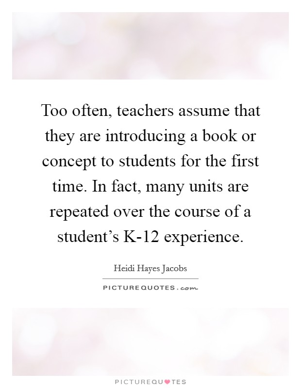 Too often, teachers assume that they are introducing a book or concept to students for the first time. In fact, many units are repeated over the course of a student's K-12 experience Picture Quote #1