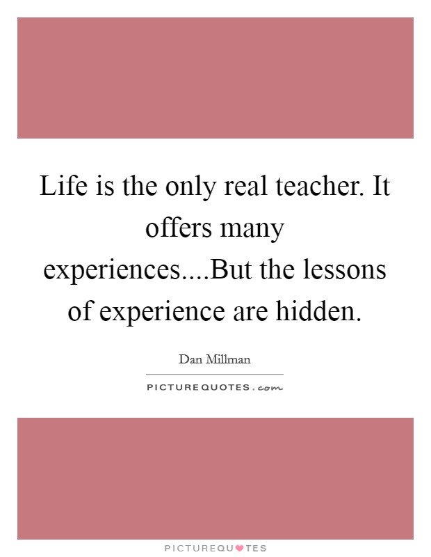 Life is the only real teacher. It offers many experiences ...