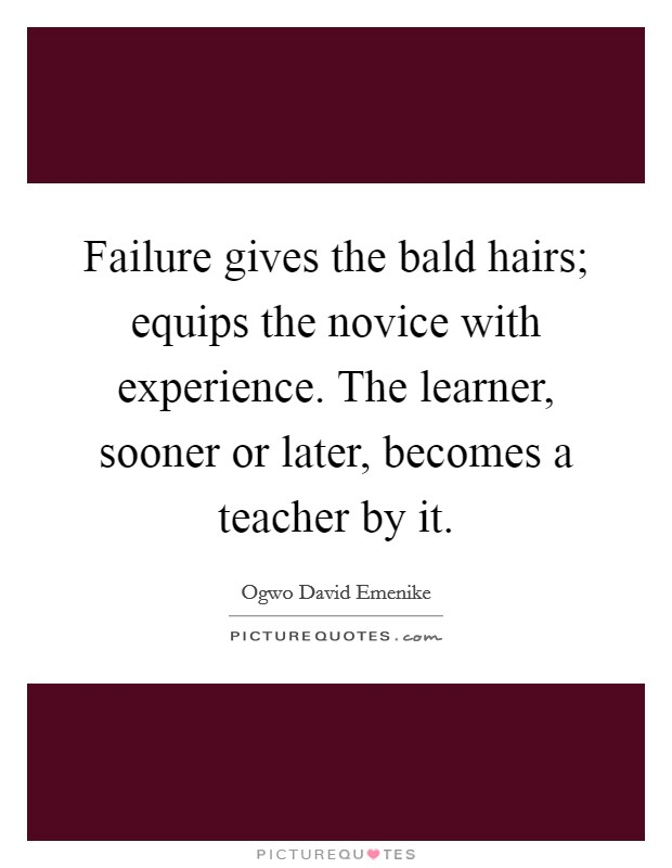 Failure gives the bald hairs; equips the novice with experience. The learner, sooner or later, becomes a teacher by it Picture Quote #1