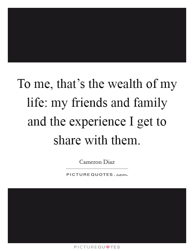 To me, that's the wealth of my life: my friends and family and the experience I get to share with them Picture Quote #1