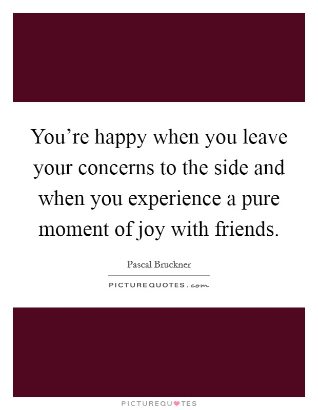 You're happy when you leave your concerns to the side and when you experience a pure moment of joy with friends. Picture Quote #1