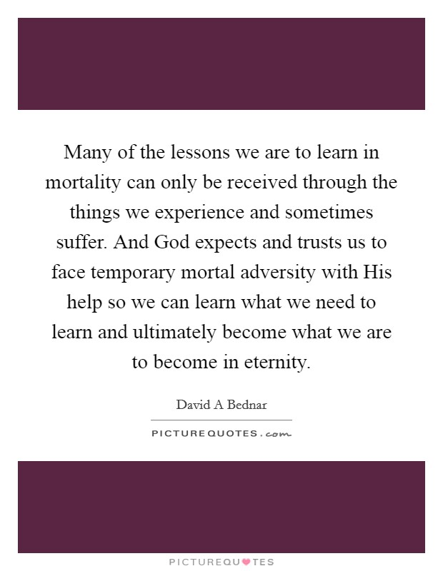 Many of the lessons we are to learn in mortality can only be received through the things we experience and sometimes suffer. And God expects and trusts us to face temporary mortal adversity with His help so we can learn what we need to learn and ultimately become what we are to become in eternity Picture Quote #1