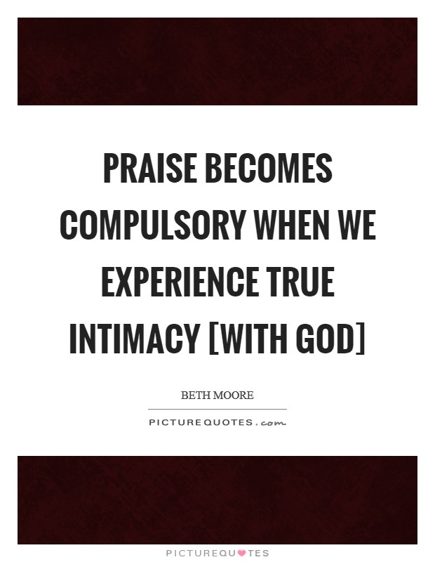 Praise becomes compulsory when we experience true intimacy [with God] Picture Quote #1