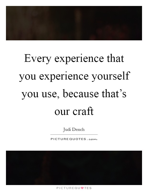 Every experience that you experience yourself you use, because that's our craft Picture Quote #1