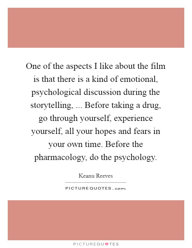 One of the aspects I like about the film is that there is a kind of emotional, psychological discussion during the storytelling, ... Before taking a drug, go through yourself, experience yourself, all your hopes and fears in your own time. Before the pharmacology, do the psychology Picture Quote #1
