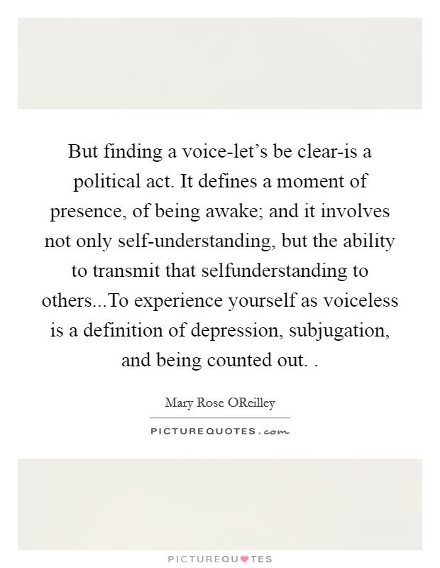 But finding a voice-let's be clear-is a political act. It defines a moment of presence, of being awake; and it involves not only self-understanding, but the ability to transmit that selfunderstanding to others...To experience yourself as voiceless is a definition of depression, subjugation, and being counted out.  Picture Quote #1