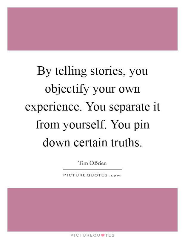 By telling stories, you objectify your own experience. You separate it from yourself. You pin down certain truths Picture Quote #1