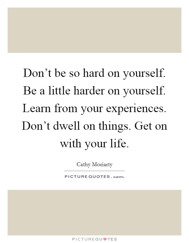 Don't be so hard on yourself. Be a little harder on yourself. Learn from your experiences. Don't dwell on things. Get on with your life Picture Quote #1