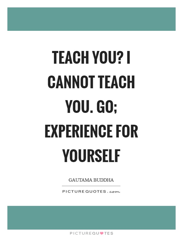 Teach you? I cannot teach you. Go; experience for yourself Picture Quote #1