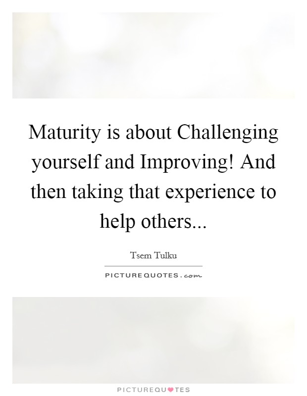 Maturity is about Challenging yourself and Improving! And then taking that experience to help others Picture Quote #1