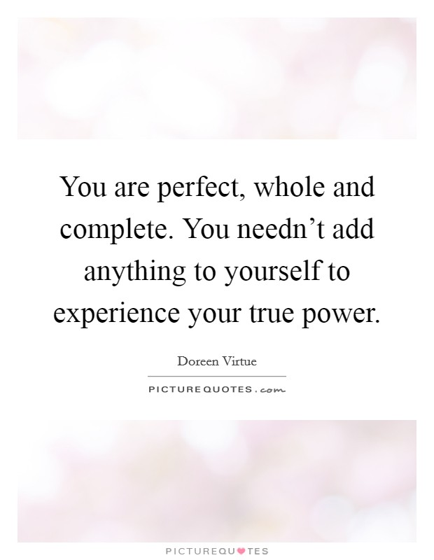 You are perfect, whole and complete. You needn't add anything to yourself to experience your true power Picture Quote #1