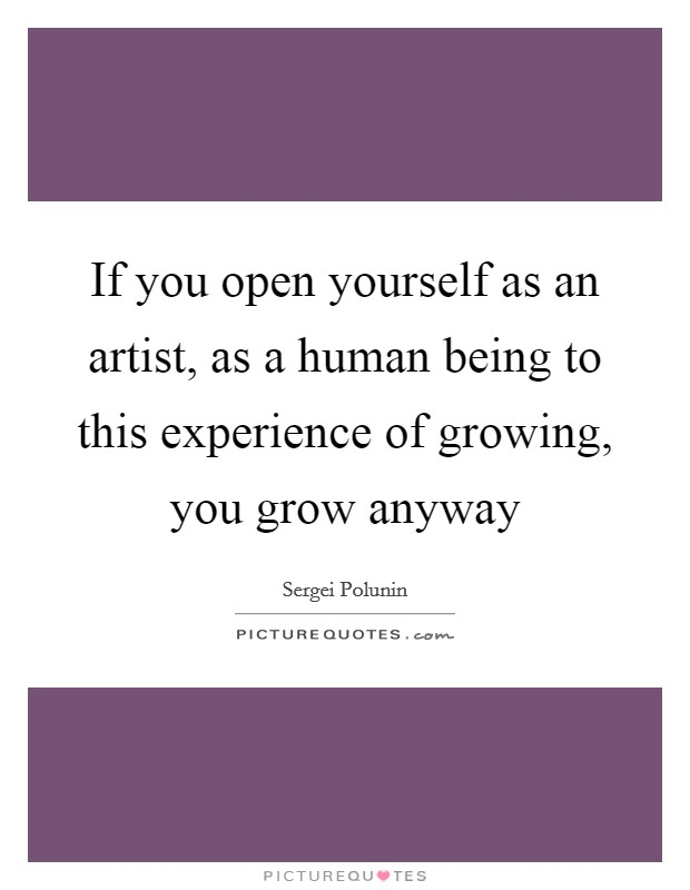 If you open yourself as an artist, as a human being to this experience of growing, you grow anyway Picture Quote #1