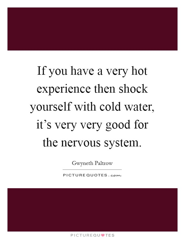 If you have a very hot experience then shock yourself with cold water, it's very very good for the nervous system Picture Quote #1