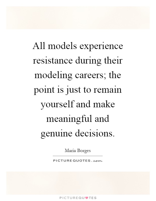 All models experience resistance during their modeling careers; the point is just to remain yourself and make meaningful and genuine decisions Picture Quote #1