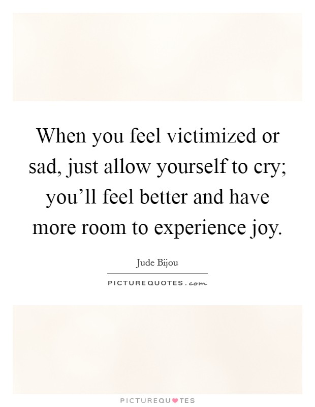 When you feel victimized or sad, just allow yourself to cry; you'll feel better and have more room to experience joy Picture Quote #1