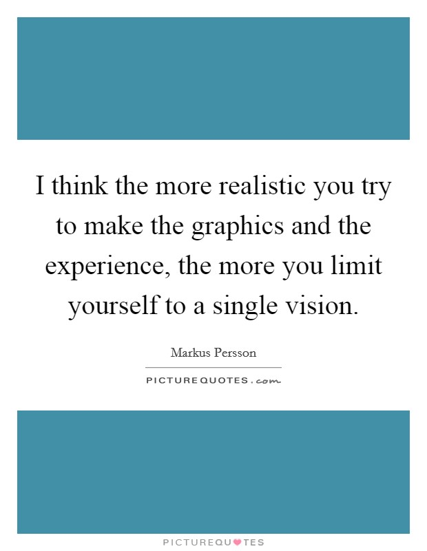 I think the more realistic you try to make the graphics and the experience, the more you limit yourself to a single vision Picture Quote #1