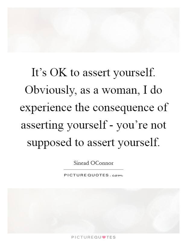It's OK to assert yourself. Obviously, as a woman, I do experience the consequence of asserting yourself - you're not supposed to assert yourself Picture Quote #1