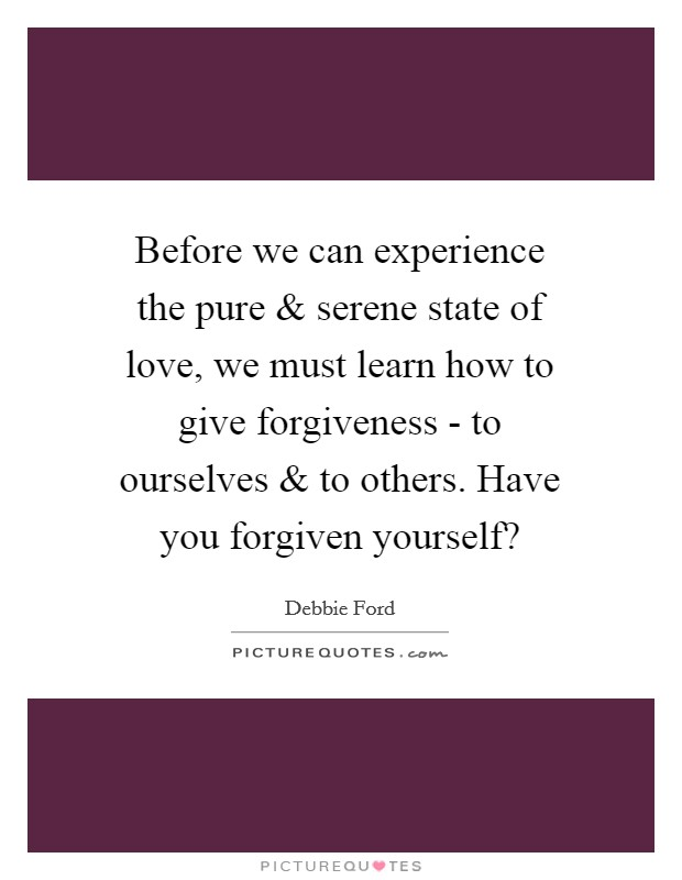 Before we can experience the pure and serene state of love, we must learn how to give forgiveness - to ourselves and to others. Have you forgiven yourself? Picture Quote #1