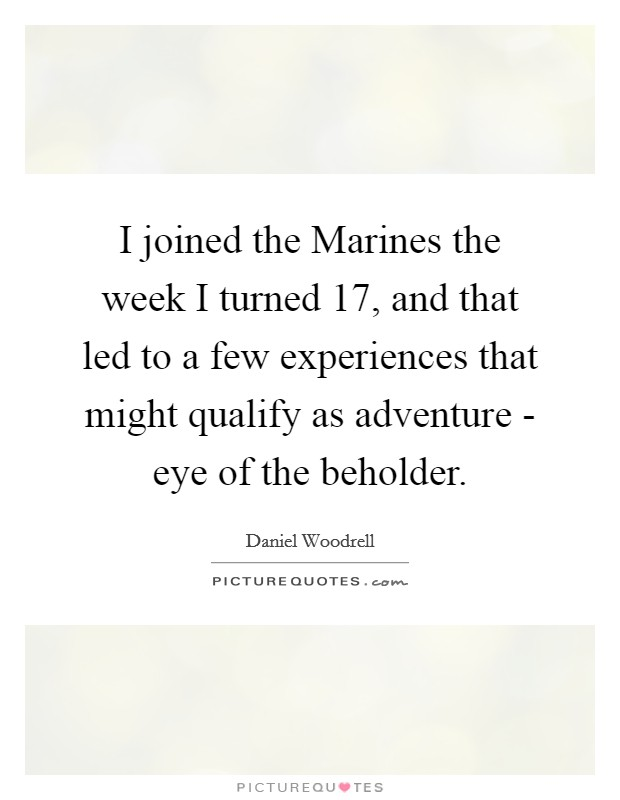 I joined the Marines the week I turned 17, and that led to a few experiences that might qualify as adventure - eye of the beholder. Picture Quote #1