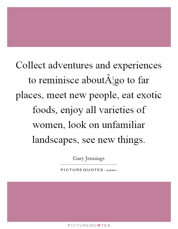 Collect adventures and experiences to reminisce about¦go to far places, meet new people, eat exotic foods, enjoy all varieties of women, look on unfamiliar landscapes, see new things Picture Quote #1