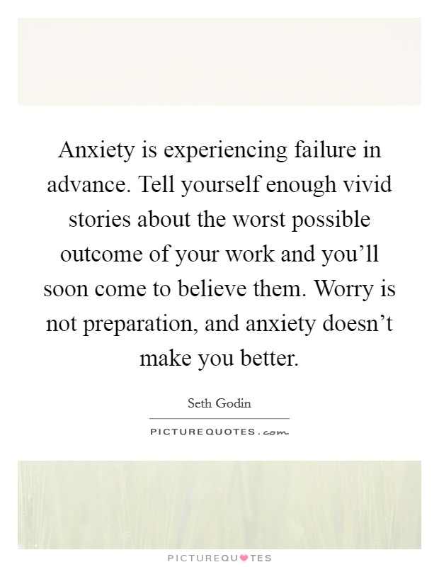 Anxiety is experiencing failure in advance. Tell yourself enough vivid stories about the worst possible outcome of your work and you'll soon come to believe them. Worry is not preparation, and anxiety doesn't make you better Picture Quote #1
