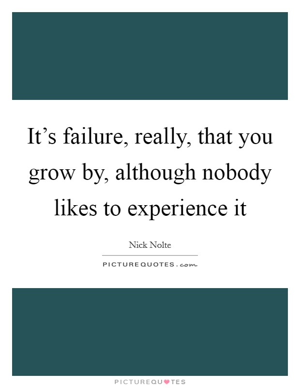 It's failure, really, that you grow by, although nobody likes to experience it Picture Quote #1