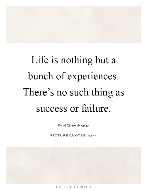 Life is nothing but a bunch of experiences. There's no such thing as success or failure. Picture Quote #1