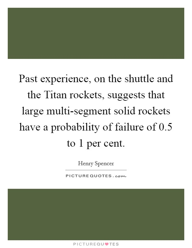 Past experience, on the shuttle and the Titan rockets, suggests that large multi-segment solid rockets have a probability of failure of 0.5 to 1 per cent Picture Quote #1