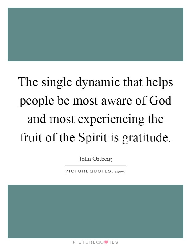 The single dynamic that helps people be most aware of God and most experiencing the fruit of the Spirit is gratitude Picture Quote #1