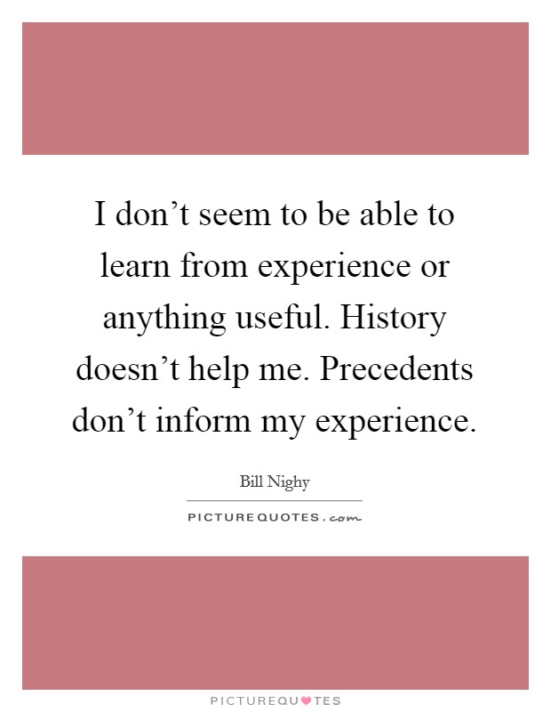 I don't seem to be able to learn from experience or anything useful. History doesn't help me. Precedents don't inform my experience Picture Quote #1