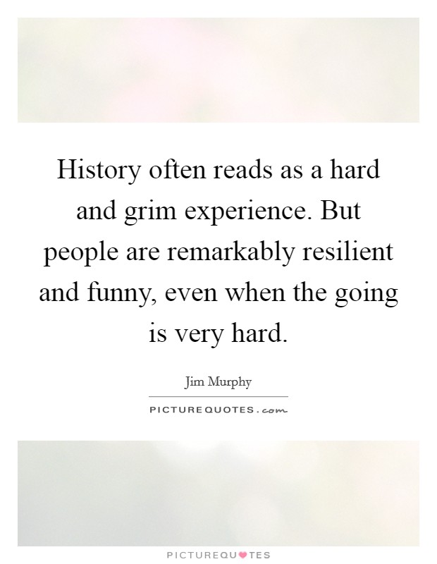 History often reads as a hard and grim experience. But people are remarkably resilient and funny, even when the going is very hard Picture Quote #1