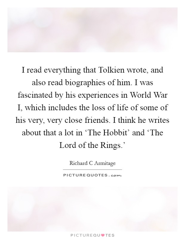 I read everything that Tolkien wrote, and also read biographies of him. I was fascinated by his experiences in World War I, which includes the loss of life of some of his very, very close friends. I think he writes about that a lot in 'The Hobbit' and 'The Lord of the Rings.' Picture Quote #1