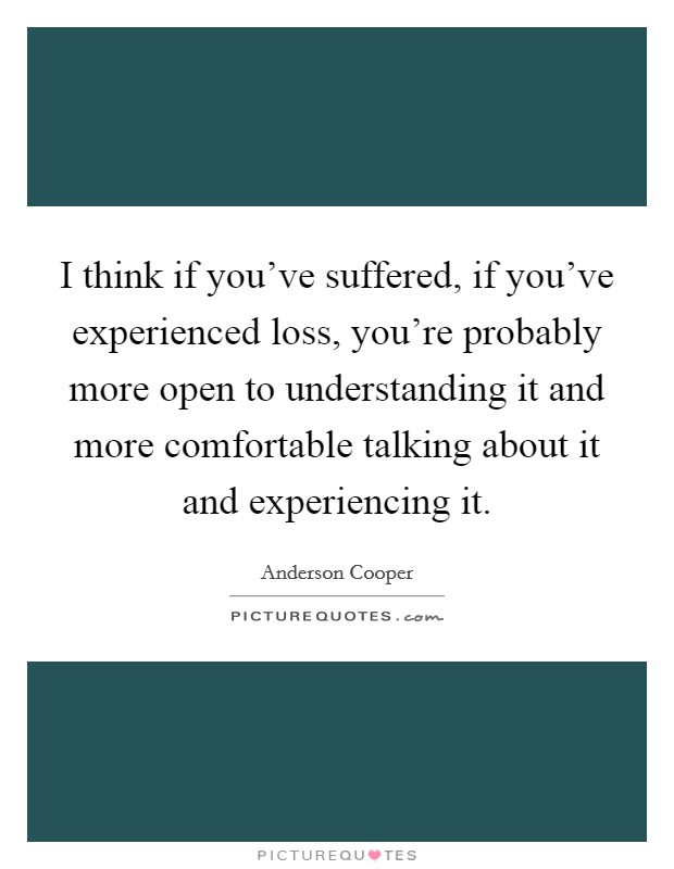 I think if you've suffered, if you've experienced loss, you're probably more open to understanding it and more comfortable talking about it and experiencing it Picture Quote #1