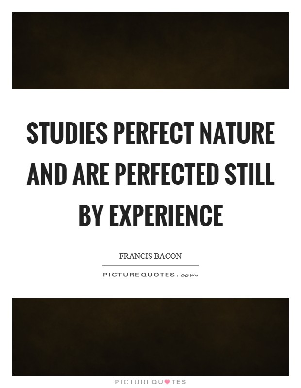 Studies perfect nature and are perfected still by experience Picture Quote #1