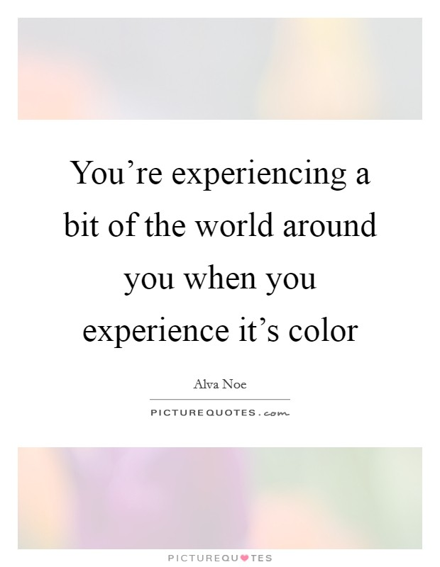 You're experiencing a bit of the world around you when you experience it's color Picture Quote #1