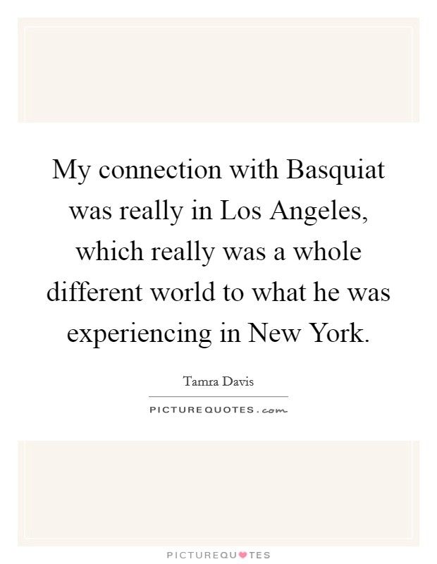 My connection with Basquiat was really in Los Angeles, which really was a whole different world to what he was experiencing in New York Picture Quote #1