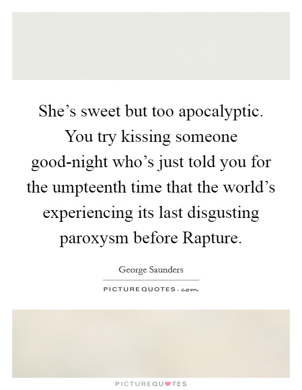 She's sweet but too apocalyptic. You try kissing someone good-night who's just told you for the umpteenth time that the world's experiencing its last disgusting paroxysm before Rapture Picture Quote #1