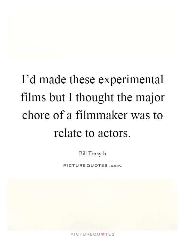 I'd made these experimental films but I thought the major chore of a filmmaker was to relate to actors Picture Quote #1