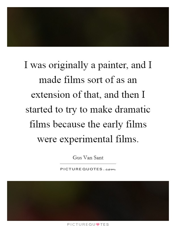 I was originally a painter, and I made films sort of as an extension of that, and then I started to try to make dramatic films because the early films were experimental films Picture Quote #1