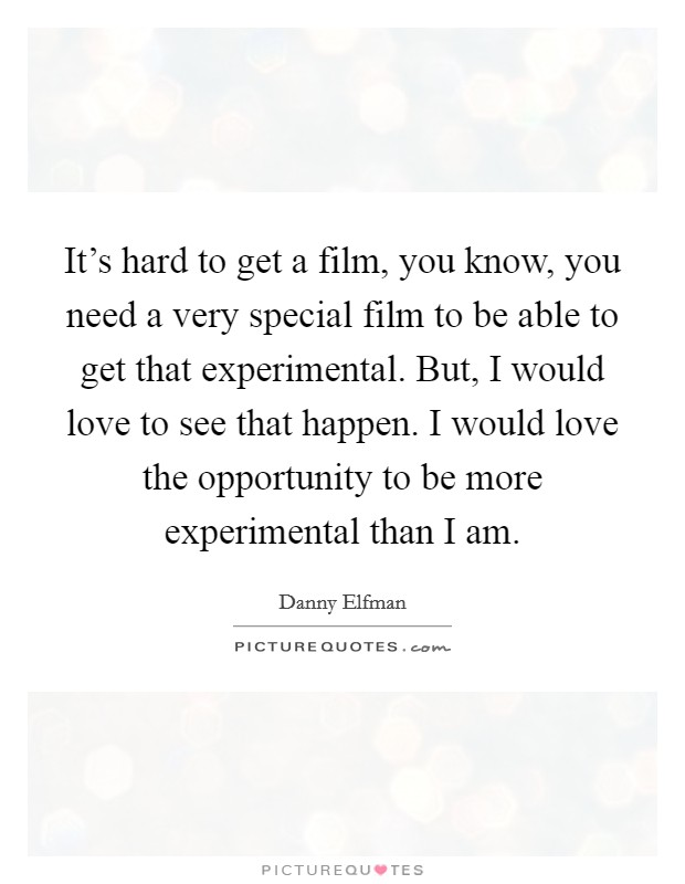 It's hard to get a film, you know, you need a very special film to be able to get that experimental. But, I would love to see that happen. I would love the opportunity to be more experimental than I am. Picture Quote #1