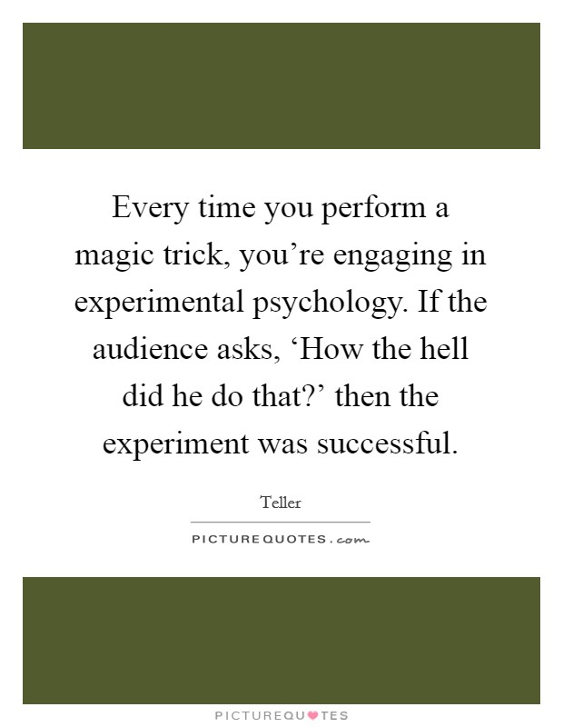 Every time you perform a magic trick, you're engaging in experimental psychology. If the audience asks, 'How the hell did he do that?' then the experiment was successful Picture Quote #1