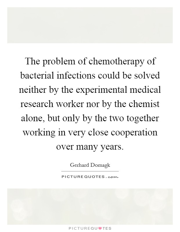 The problem of chemotherapy of bacterial infections could be solved neither by the experimental medical research worker nor by the chemist alone, but only by the two together working in very close cooperation over many years Picture Quote #1