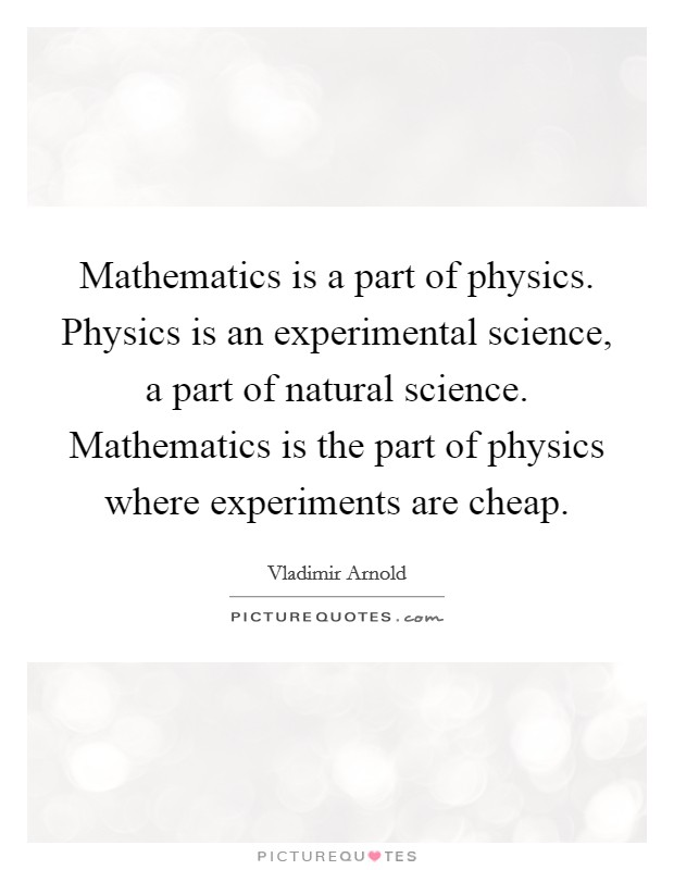 Mathematics is a part of physics. Physics is an experimental science, a part of natural science. Mathematics is the part of physics where experiments are cheap Picture Quote #1
