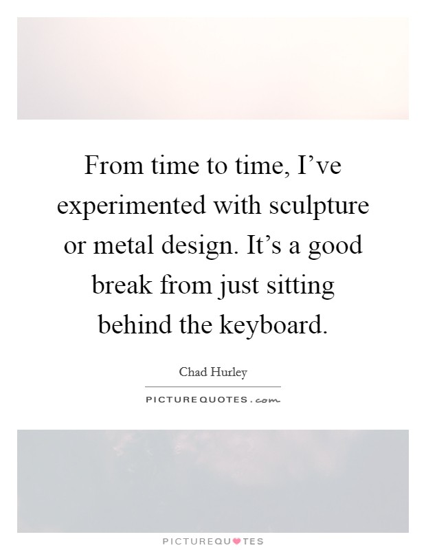 From time to time, I've experimented with sculpture or metal design. It's a good break from just sitting behind the keyboard Picture Quote #1