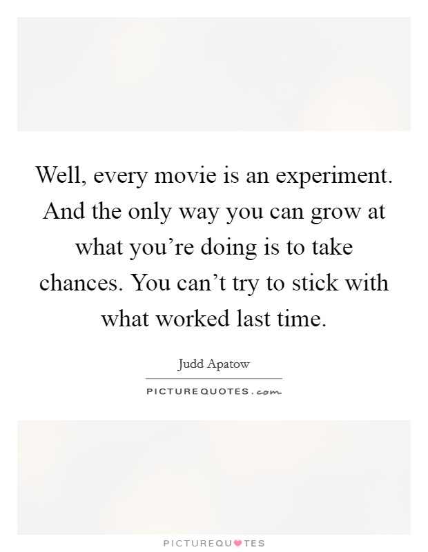 Well, every movie is an experiment. And the only way you can grow at what you're doing is to take chances. You can't try to stick with what worked last time Picture Quote #1