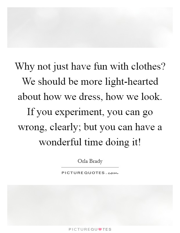 Why not just have fun with clothes? We should be more light-hearted about how we dress, how we look. If you experiment, you can go wrong, clearly; but you can have a wonderful time doing it! Picture Quote #1