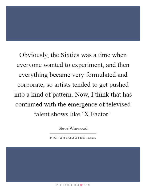 Obviously, the Sixties was a time when everyone wanted to experiment, and then everything became very formulated and corporate, so artists tended to get pushed into a kind of pattern. Now, I think that has continued with the emergence of televised talent shows like 'X Factor.' Picture Quote #1