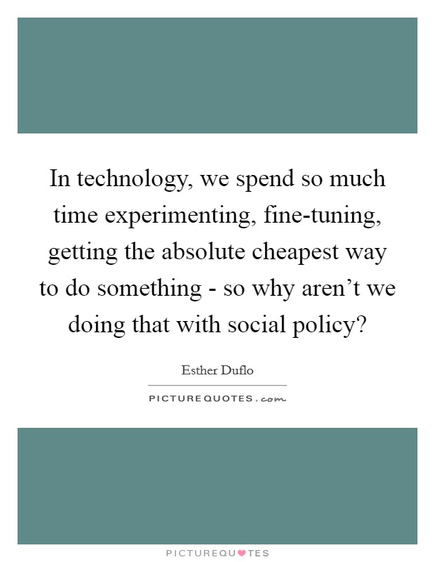 In technology, we spend so much time experimenting, fine-tuning, getting the absolute cheapest way to do something - so why aren't we doing that with social policy? Picture Quote #1